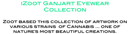 iZoot Ganjart Eyewear Collection Zoot based this collection of artwork on various strains of Cannabis ... one of nature's most beautiful creations.